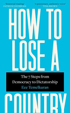 How to lose a country : the seven steps from democracy to dictatorship /  Temelkuran, Ece, 1973- author