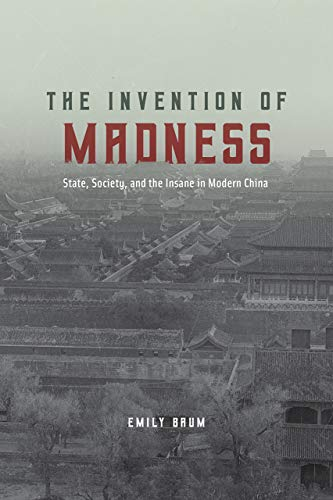 The invention of madness : state, society, and the insane in modern China /  Baum, Emily, author