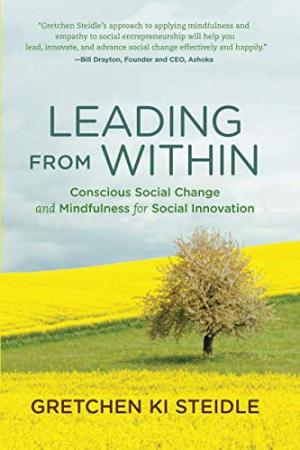 Leading from within : conscious social change and mindfulness for social innovation /  Steidle, Gretchen Ki, author