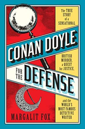 Conan Doyle for the defense : the true story of a sensational British murder, a quest for justice, and the world