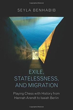 Exile, statelessness, and migration : playing chess with history from Hannah Arendt to Isaiah Berlin /  Benhabib, Seyla, author