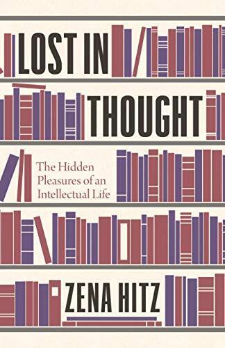 Lost in thought : the hidden pleasures of an intellectual life /  Hitz, Zena, 1973- author