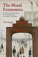The moral economists : R.H. Tawney, Karl Polanyi, E.P. Thompson, and the critique of capitalism /  Rogan, Tim, 1983- author