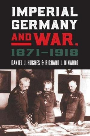 Imperial Germany and war, 1871-1918 /  Hughes, Daniel J., 1946- author
