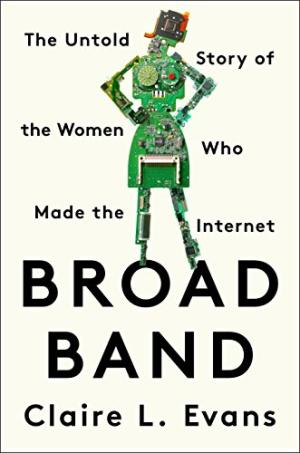 Broad band : the untold story of the women who made the Internet /  Evans, Claire Lisa, author