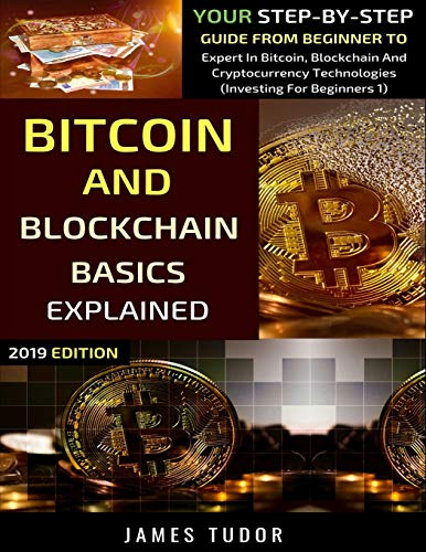 Bitcoin And blockchain basics explained : your step-by-step guide from beginner to expert in Bitcoin, blockchain and cryptocurrency technologies /  Tudor, James