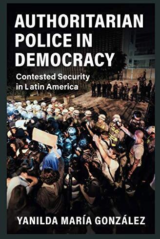 Authoritarian police in democracy : contested security in Latin America /  González, Yanilda María, author
