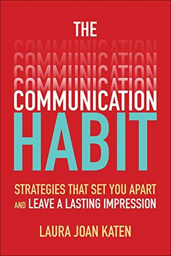 The communication habit : strategies that set you apart and leave a lasting impression /  Katen, Laura Joan, author