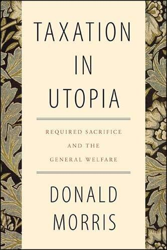 Taxation in utopia : required sacrifice and the general welfare /  Morris, Donald, 1945- author