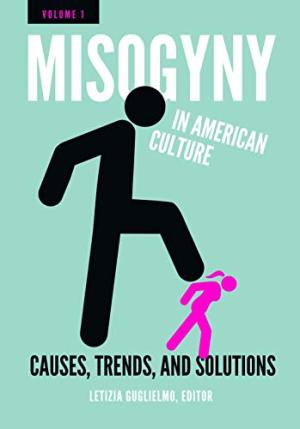 Misogyny in American culture : causes, trends, and solutions