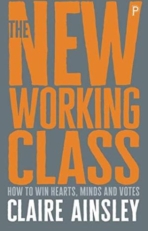 The new working class : how to win hearts, minds and votes /  Ainsley, Claire