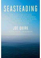 Seasteading : how floating nations will restore the environment, enrich the poor, cure the sick, and liberate humanity from politicians /  Quirk, Joe, author