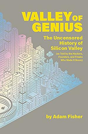 Valley of genius : the uncensored history of Silicon Valley, as told by the hackers, founders, and freaks who made it boom /  Fisher, Adam (Journalist), author