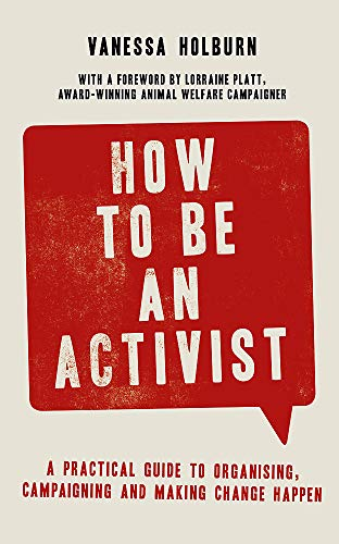How to be an activist : a practical guide to organising, campaigning and making change happen /  Holburn, Vanessa