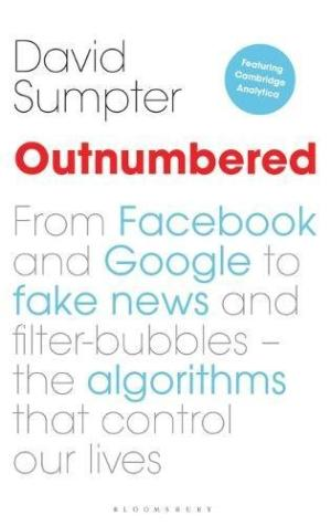 Outnumbered : from Facebook and Google to fake news and filter-bubbles - the algorithms that control our lives /  Sumpter, David, author