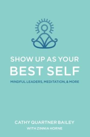 Show up as your best self : mindful leaders, meditation, & more /  Bailey, Cathy Quartner