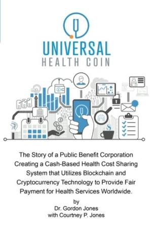 Universal health coin : the story of a public benefit corporation creating a cash-based health cost sharing system that utilizes blockchain and cryptocurrency technology to provide fair payment for health services worldwide /  Jones, Gordon