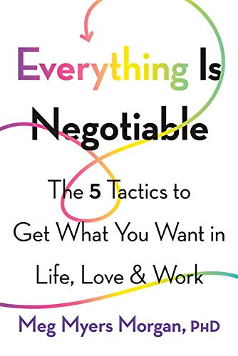 Everything is negotiable : the 5 tactics to get what you want in life, love, & work /  Morgan, Meg Myers