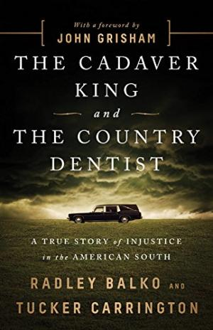 The cadaver king and the country dentist : a true story of injustice in the American South /  Balko, Radley, author