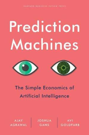 Prediction machines : the simple economics of artificial intelligence /  Agrawal, Ajay, author