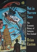 Not in narrow seas : the economic history of Aotearoa New Zealand /  Easton, B. H