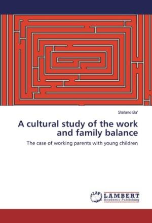 A cultural study of the work and family balance : the case of working parents with young children /  Ba, Stefano