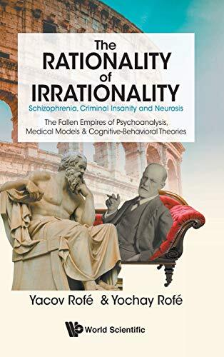 The rationality of irrationality : schizophrenia, criminal insanity and neurosis : the fallen empire of psychoanalysis, medical models & cognitive-behavioral theories /  Rofé, Yacov, author