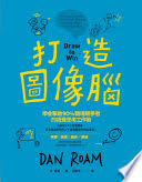 打造圖像腦 : 學會擊敗90%職場競爭者的視覺思考工作術 = Draw to win : a crash course on how to lead, sell, and innovate with your visual mind /  Roam, Dan