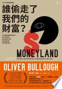 誰偷走了我們的財富? : 為什麼貧富差距越來越大?薪水越來越低?因為從政客、銀行、會計師與律師,都只服務有錢人! = Moneyland : why thieves and crooks now rule the world and how to take it back /  Bullough, Oliver, 1977-