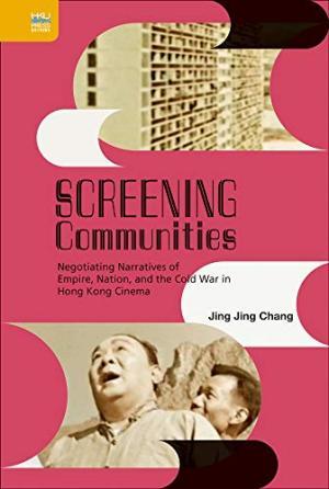Screening communities : negotiating narratives of empire, nation, and the Cold War in Hong Kong cinema /  Chang, Jingjing