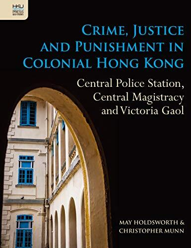 Crime, justice and punishment in colonial Hong Kong : central police station, central magistracy and Victoria Gaol /  Holdsworth, May