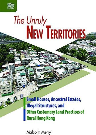 The unruly New Territories : small houses, ancestral estates, illegal structures, and other customary land practices of rural Hong Kong /  Merry, Malcolm, author
